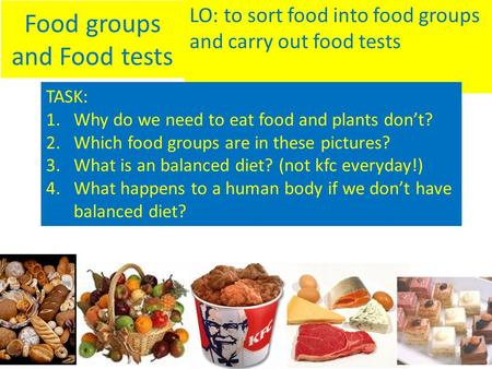 Food groups and Food tests LO: to sort food into food groups and carry out food tests TASK: 1.Why do we need to eat food and plants don't? 2.Which food.