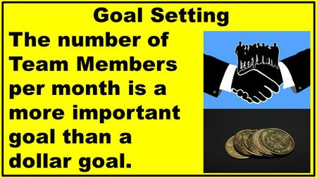Goal Setting The number of Team Members per month is a more important goal than a dollar goal.