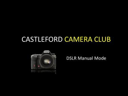 CASTLEFORD CAMERA CLUB DSLR Manual Mode. MANUAL It is easy to get a shot wrong while controlling both aperture and shutter, however it is fundamental.