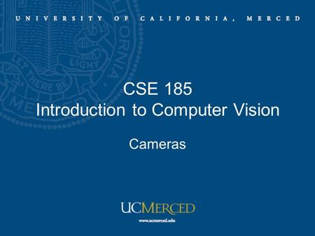 CSE 185 Introduction to Computer Vision Cameras. Camera models –Pinhole Perspective Projection –Affine Projection –Spherical Perspective Projection Camera.
