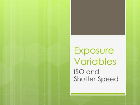 Exposure Variables ISO and Shutter Speed. Intro  Exposure and composition are dependent on three variables:  ISO setting  shutter speed  aperture.
