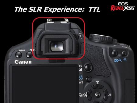 The SLR Experience: TTL u New and improved viewfinder Viewfinder appears larger Magnification increased to 0.87x (XTi 0.80x) Easier to see 24.5° viewing.