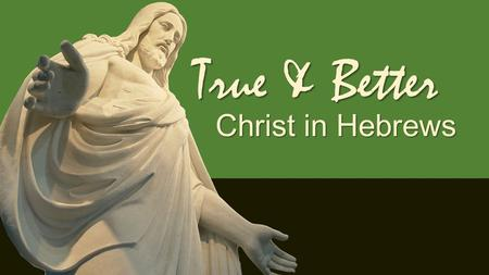 True & Better Christ in Hebrews. True & Better Christ the Messenger Hebrews 1 & 2.