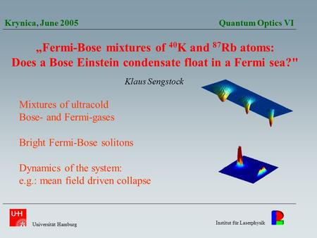 """Fermi-Bose mixtures of 40 K and 87 Rb atoms: Does a Bose Einstein condensate float in a Fermi sea? Klaus Sengstock Krynica, June 2005 Quantum Optics."