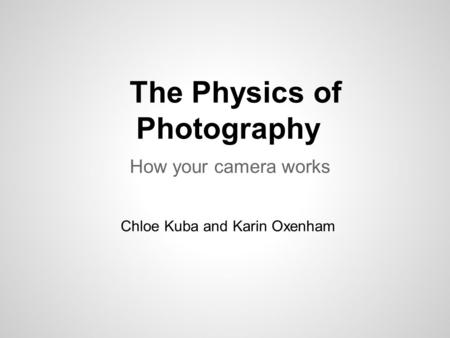 The Physics of Photography How your camera works Chloe Kuba and Karin Oxenham.