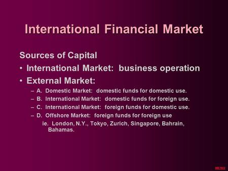 International Financial Market Sources of Capital International Market: business operation External Market: –A. Domestic Market: domestic funds for domestic.