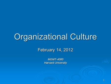 1 Organizational Culture February 14, 2012 MGMT-4000 Harvard University.