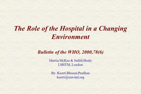 The Role of the Hospital in a Changing Environment Bulletin of the WHO, 2000,78(6) Martin McKee & Judith Healy LSHTM, London By: Keerti Bhusan Pradhan.