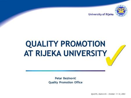 University of Rijeka QUASYS, Dubrovnik – October 11-12, 2003 Petar Bezinović Quality Promotion Office QUALITY PROMOTION AT RIJEKA UNIVERSITY.