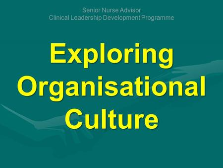 Exploring Organisational Culture Senior Nurse Advisor Clinical Leadership Development Programme.