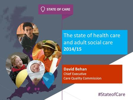 The state of health care and adult social care 2014/15 David Behan Chief Executive Care Quality Commission #StateofCare.