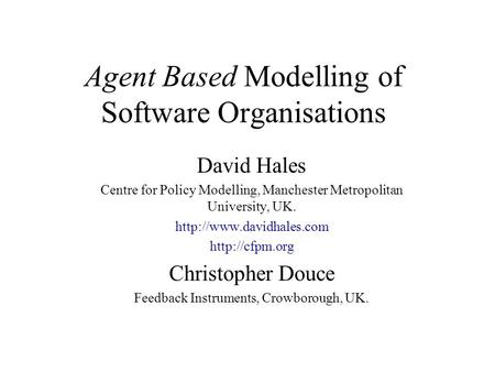 Agent Based Modelling of Software Organisations David Hales Centre for Policy Modelling, Manchester Metropolitan University, UK.