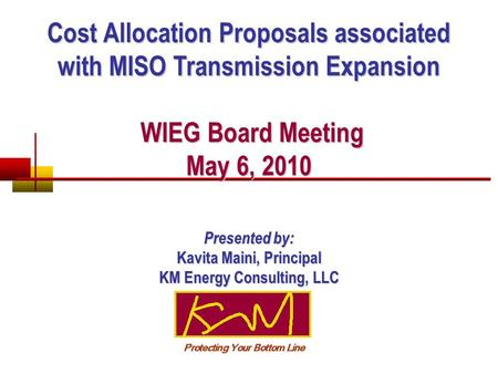Cost Allocation Proposals associated with MISO Transmission Expansion WIEG Board Meeting May 6, 2010 WIEG Board Meeting May 6, 2010 Presented by: Kavita.