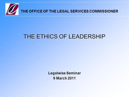 THE OFFICE OF THE LEGAL SERVICES COMMISSIONER THE ETHICS OF LEADERSHIP Legalwise Seminar 9 March 2011.