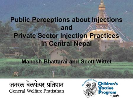 Public Perceptions about Injections and Private Sector Injection Practices in Central Nepal Mahesh Bhattarai and Scott Wittet.