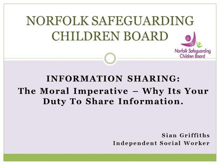 INFORMATION SHARING: The Moral Imperative – Why Its Your Duty To Share Information. Sian Griffiths Independent Social Worker NORFOLK SAFEGUARDING CHILDREN.