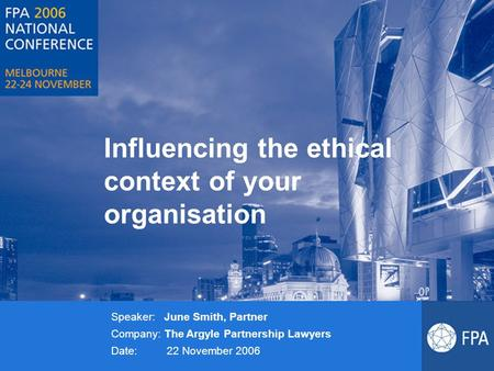 Influencing the ethical context of your organisation Speaker: June Smith, Partner Company: The Argyle Partnership Lawyers Date: 22 November 2006.