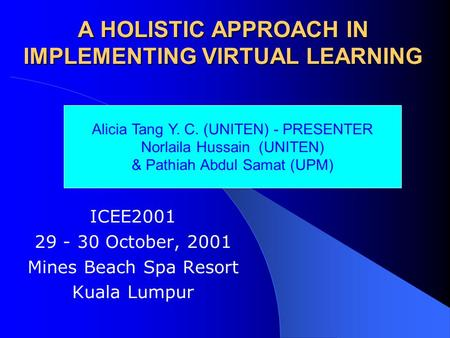 A HOLISTIC APPROACH IN IMPLEMENTING VIRTUAL LEARNING ICEE2001 29 - 30 October, 2001 Mines Beach Spa Resort Kuala Lumpur Alicia Tang Y. C. (UNITEN) - PRESENTER.