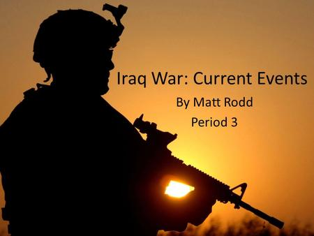 Iraq War: Current Events By Matt Rodd Period 3. To date…  There have been 4,287 American deaths. However, a total of 30,182 have been reportedly wounded.
