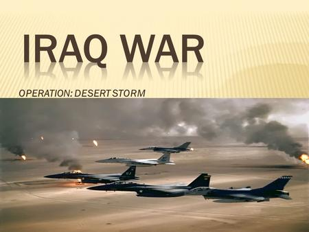 OPERATION: DESERT STORM.  August 2, 1990 Iraq Republican Guard invades Kuwait  Operation Desert Shield begins the 7 th  U.S forces arrive in Saudi.