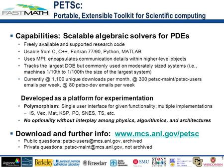 1 1  Capabilities: Scalable algebraic solvers for PDEs Freely available and supported research code Usable from C, C++, Fortran 77/90, Python, MATLAB.