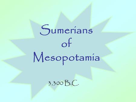 Sumerians of Mesopotamia 3,300 B.C.. I.Geography: Sumerians settle Mesopotamia around 3,300 B.C. and begin the first civilization began in the Fertile.