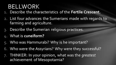 1.Describe the characteristics of the Fertile Crescent. 2.List four advances the Sumerians made with regards to farming and agriculture. 3.Describe the.