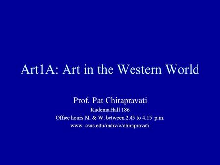 Art1A: Art in the Western World Prof. Pat Chirapravati Kadema Hall 186 Office hours M. & W. between 2.45 to 4.15 p.m. www. csus.edu/indiv/c/chirapravati.