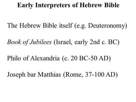 The Hebrew Bible itself (e.g. Deuteronomy) Book of Jubilees (Israel, early 2nd c. BC) Philo of Alexandria (c. 20 BC-50 AD) Joseph bar Matthias (Rome, 37-100.