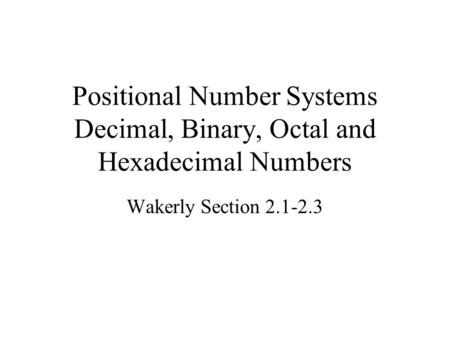Positional Number Systems Decimal, Binary, Octal and Hexadecimal Numbers Wakerly Section 2.1-2.3.