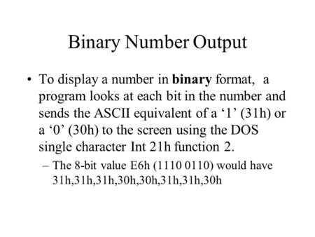 Binary Number Output To display a number in binary format, a program looks at each bit in the number and sends the ASCII equivalent of a '1' (31h) or a.