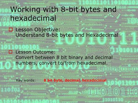 Working with 8-bit bytes and hexadecimal  Lesson Objective: Understand 8-bit bytes and Hexadecimal  Lesson Outcome: Convert between 8 bit binary and.