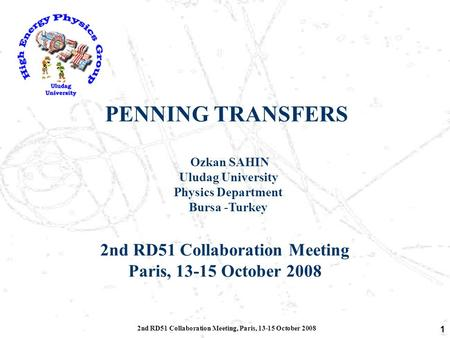 2nd RD51 Collaboration Meeting, Paris, 13-15 October 2008 1 PENNING TRANSFERS Ozkan SAHIN Uludag University Physics Department Bursa -Turkey 2nd RD51 Collaboration.