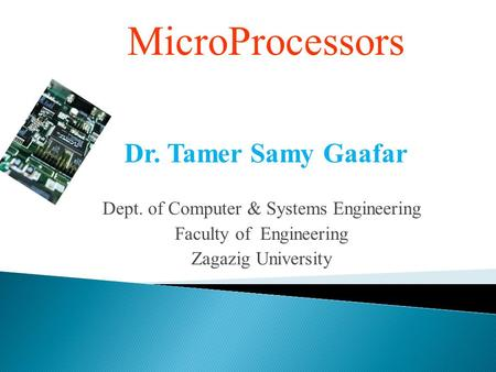 MicroProcessors Dr. Tamer Samy Gaafar Dept. of Computer & Systems Engineering Faculty of Engineering Zagazig University.