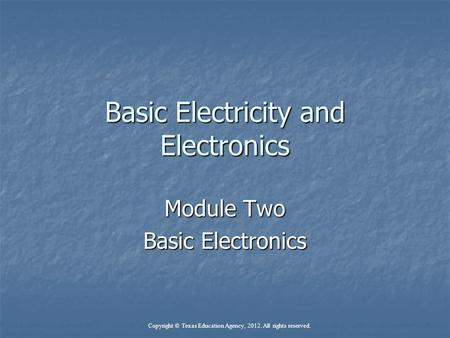 Basic Electricity and Electronics Module Two Basic Electronics Copyright © Texas Education Agency, 2012. All rights reserved.