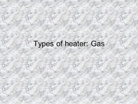 Types of heater: Gas Why Use Gas-fired Heating Equipment ä Most economical heating source ä Wide variety of equipment available ä Most common source.