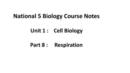 National 5 Biology Course Notes Unit 1 : Cell Biology Part 8 : Respiration.