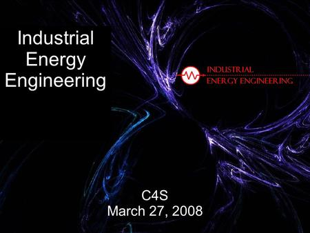 Industrial Energy Engineering C4S March 27, 2008.