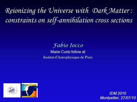 Reionizing the Universe with Dark Matter : constraints on self-annihilation cross sections Fabio Iocco Marie Curie fellow at Institut d'Astrophysique de.