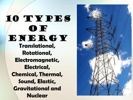 10 TYPES OF ENERGY Translational, Rotational, Electromagnetic, Electrical, Chemical, Thermal, Sound, Elastic, Gravitational and Nuclear.