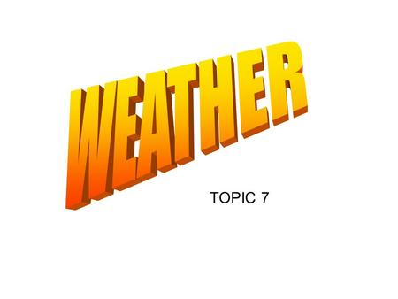 TOPIC 7. What is weather? Weather is the state or condition of the variables of the atmosphere at any given location for a short period of time.