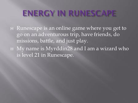  Runescape is an online game where you get to go on an adventurous trip, have friends, do missions, battle, and just play.  My name is Myrddin28 and.