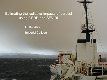 Estimating the radiative impacts of aerosol using GERB and SEVIRI H. Brindley Imperial College.