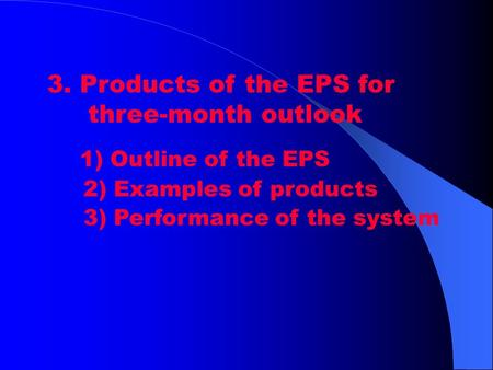 3. Products of the EPS for three-month outlook 1) Outline of the EPS 2) Examples of products 3) Performance of the system.