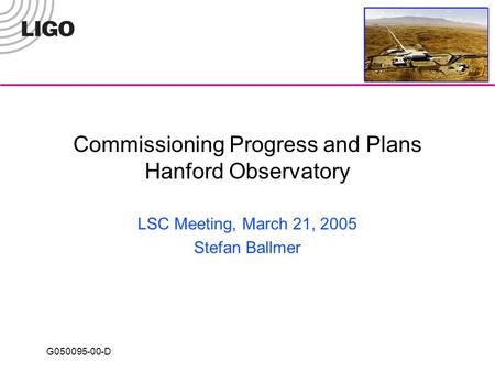 G050095-00-D Commissioning Progress and Plans Hanford Observatory LSC Meeting, March 21, 2005 Stefan Ballmer.