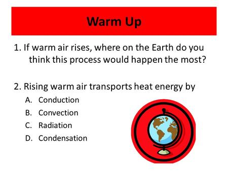 Warm Up 1. If warm air rises, where on the Earth do you think this process would happen the most? 2. Rising warm air transports heat energy by A.Conduction.