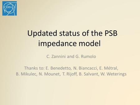 Updated status of the PSB impedance model C. Zannini and G. Rumolo Thanks to: E. Benedetto, N. Biancacci, E. Métral, B. Mikulec, N. Mounet, T. Rijoff,