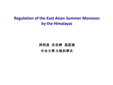Regulation of the East Asian Summer Monsoon by the Himalayas 周明達 吳奇樺 馮語涵 中央大學 大氣科學系.
