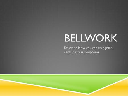 BELLWORK Describe How you can recognize certain stress symptoms.