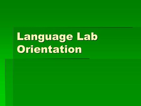 Language Lab Orientation. When first entering the lab:   Dispose of any gum, food, or drink. These may not be brought into the lab.   Leave all belongings.